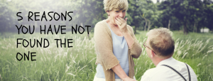 5 REASONS YOU HAVE NOT FOUND THE ONE